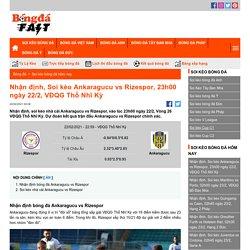 Nhận định, Soi kèo Ankaragucu vs Rizespor, 23h00 ngày 22/2, VĐQG Thổ Nhĩ Kỳ