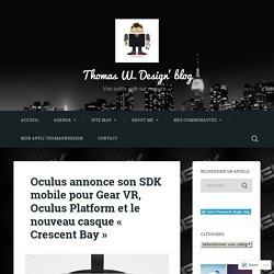 Oculus annonce son SDK mobile pour Gear VR, Oculus Platform et le nouveau casque « Crescent Bay » – Thomas W. Design' blog