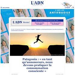 Patagonia : « en tant qu'annonceurs, nous devons pratiquer la consommation consciente » - L'ADN