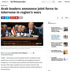 Arab leaders announce joint force to intervene in region's wars