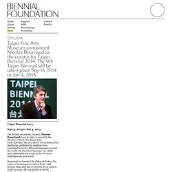 Taipei Fine Arts Museum announced Nicolas Bourriaud as the curator for Taipei Biennial 2014. The 9th Taipei Biennial will be taken place Sep 13, 2014 to Jan 4, 2015.