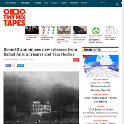 Room40 announces new releases from Rafael Anton Irisarri and TimHecker