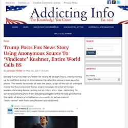 Trump Posts Fox News Story Using Anonymous Source To 'Vindicate' Kushner, Entire World Calls BS