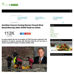 Another Cancer Curing Doctor Found Shot Dead Directly After SWAT Raid on Clinic - ORGANIC AND HEALTHY