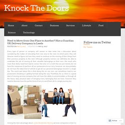 Need to Move from One Place to Another? Hire a Guardian UK Delivery Company in Leeds « Knock The Doors