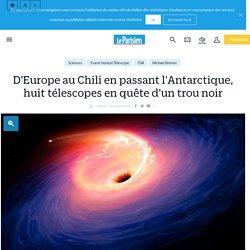 D'Europe au Chili en passant l'Antarctique, huit télescopes en quête d'un trou noir - Le Parisien
