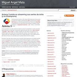 Antena 3 emite en streaming sus series de éxito (y la Champions) - Miguel Angel Mata