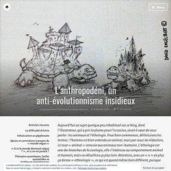 L'anthropodéni, un anti-évolutionnisme insidieux – Les Chroniques Zététiques