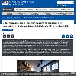 solidarites-sante_gouv_fr 15/11/18 Présentation lors du colloque « Antibiorésistance : enjeux et besoins en recherche et innovation » - Colloque interministériel du 14 novembre 2018