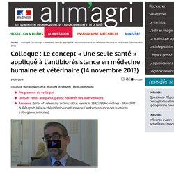 MAAF 20/11/13 Colloque : Le concept « Une seule santé » appliqué à l'antibiorésistance en médecine humaine et vétérinaire (14 novembre 2013)