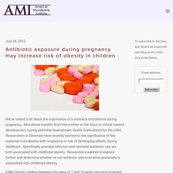 Antibiotic exposure during pregnancy may increase risk of obesity in children — The American Microbiome Institute