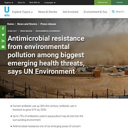 UNENVIRONMENT 05/12/17 Antimicrobial resistance from environmental pollution among biggest emerging health threats, says UN Environment
