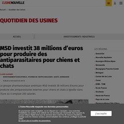 MSD investit 38 millions d'euros pour produire des antiparasitaires pour chiens et chats - Quotidien des Usines