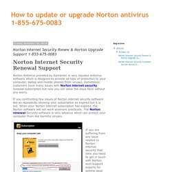 How to update or upgrade Norton antivirus 1-855-675-0083: Norton Internet Security Renew & Norton Upgrade Support 1-855-675-0083