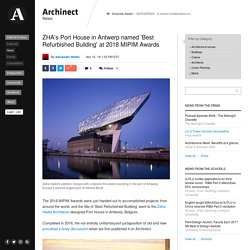 ZHA's Port House in Antwerp named 'Best Refurbished Building' at 2018 MIPIM Awards