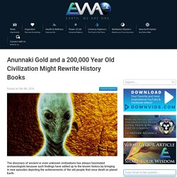 Anunnaki Gold and a 200,000 Year Old Civilization Might Rewrite History Books