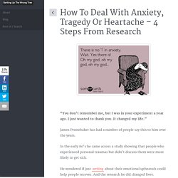 How To Deal With Anxiety, Tragedy Or Heartache - 4 Steps From Research