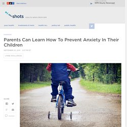 Anxious Parents Can Learn To Prevent Anxiety In Children
