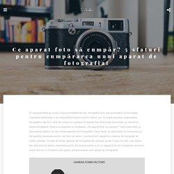 Ce aparat foto să cumpăr? 5 sfaturi pentru cumpărarea unui aparat foto