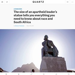 The size of an apartheid leader's statue tells you everything you need to know about race and South Africa — Quartz