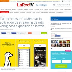 """Twitter """"censura"""" a Meerkat, la aplicación de streaming de más vertiginosa expansión en la web - Noticias Uruguay LARED21"""