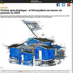 Fiction apocalyptique: si Nétanyahou est encore au pouvoir en 2023