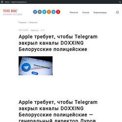 Apple требует, чтобы Telegram закрыл каналы DOXXING Белорусские полицейские
