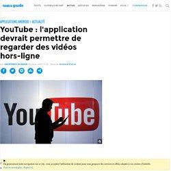 YouTube : l'application devrait permettre de regarder des vidéos hors-ligne