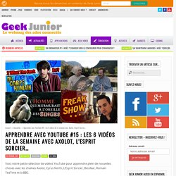 Apprendre avec YouTube #15 : les 6 vidéos de la semaine avec Axolot, l'Esprit Sorcier... - Geek Junior -