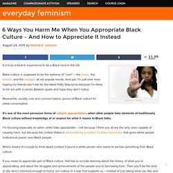 6 Ways You Harm Me When You Appropriate Black Culture – And How to Appreciate It Instead