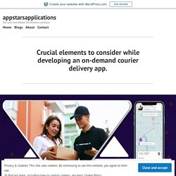 Crucial elements to consider while developing an on-demand courier delivery app. – appstarsapplications
