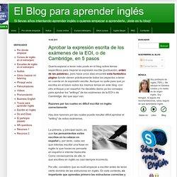El Blog para aprender inglés: Aprobar la expresión escrita de los exámenes de la EOI, o de Cambridge, en 5 pasos