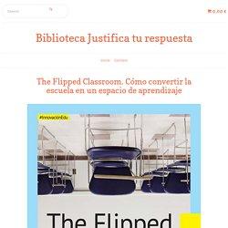 The Flipped Classroom. Cómo convertir la escuela en un espacio de aprendizaje - Biblioteca Justifica tu respuesta
