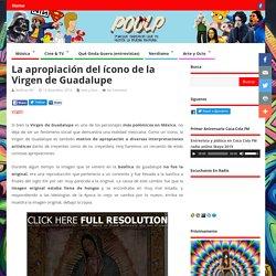 La apropiación del ícono de la Virgen de Guadalupe » Poolp