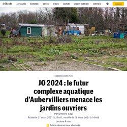 JO 2024 : le futur complexe aquatique d'Aubervilliers menace les jardins ouvriers