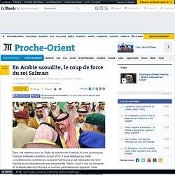 En Arabie saoudite, le coup de force du roi Salman