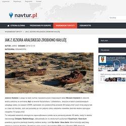 Jak z Jeziora Aralskiego zrobiono kałużę - Wirtualny przewodnik turystyczny - navtur.pl