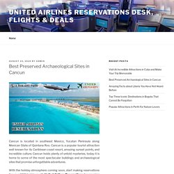 Best Preserved Archaeological Sites in Cancun – United Airlines Reservations Desk, Flights & Deals