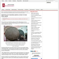 Mysterious pre-Columbian spheres on show in Costa Rican capital