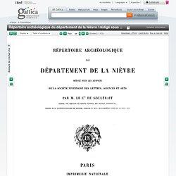 Répertoire archéologique du département de la Nièvre / rédigé sous les auspices de la Société nivernaise des Lettres, sciences et arts par M. le comte de Soultrait,...