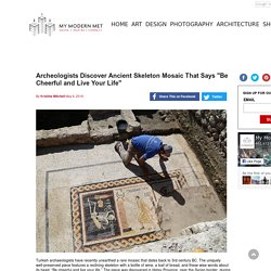 "Archeologists Discover Ancient Skeleton Mosaic That Says ""Be Cheerful and Live Your Life"""