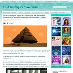 Un archéologue égyptien admet que les pyramides contiennent de la technologie extraterrestre (Vidéo) Les Chroniques d'Arcturius