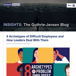INSIGHTS: The Guthrie-Jensen Blog 8 Archetypes of Difficult Employees and How Leaders Deal With Them