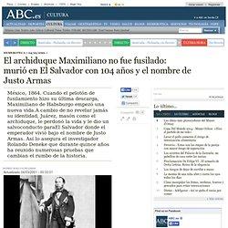El archiduque Maximiliano no fue fusilado: murió en El Salvador con 104 años y el nombre de Justo Armas