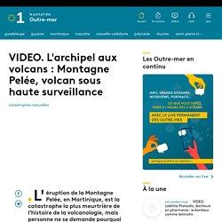 VIDEO. L'archipel aux volcans : Montagne Pelée, volcan sous haute surveillance...