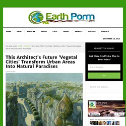 This Architect's Future 'Vegetal Cities' Transform Urban Areas Into Natural Paradises