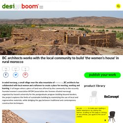 BC architects works with the local community to build 'thewomen's house' in morocco