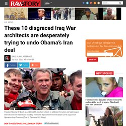 These 10 disgraced Iraq War architects are desperately trying to undo Obama's Iran deal