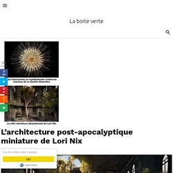 L'architecture post-apocalyptique miniature de Lori Nix