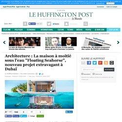 """Architecture : La maison à moitié sous l'eau """"Floating Seahorse"""", nouveau projet extravagant à Dubaï"""